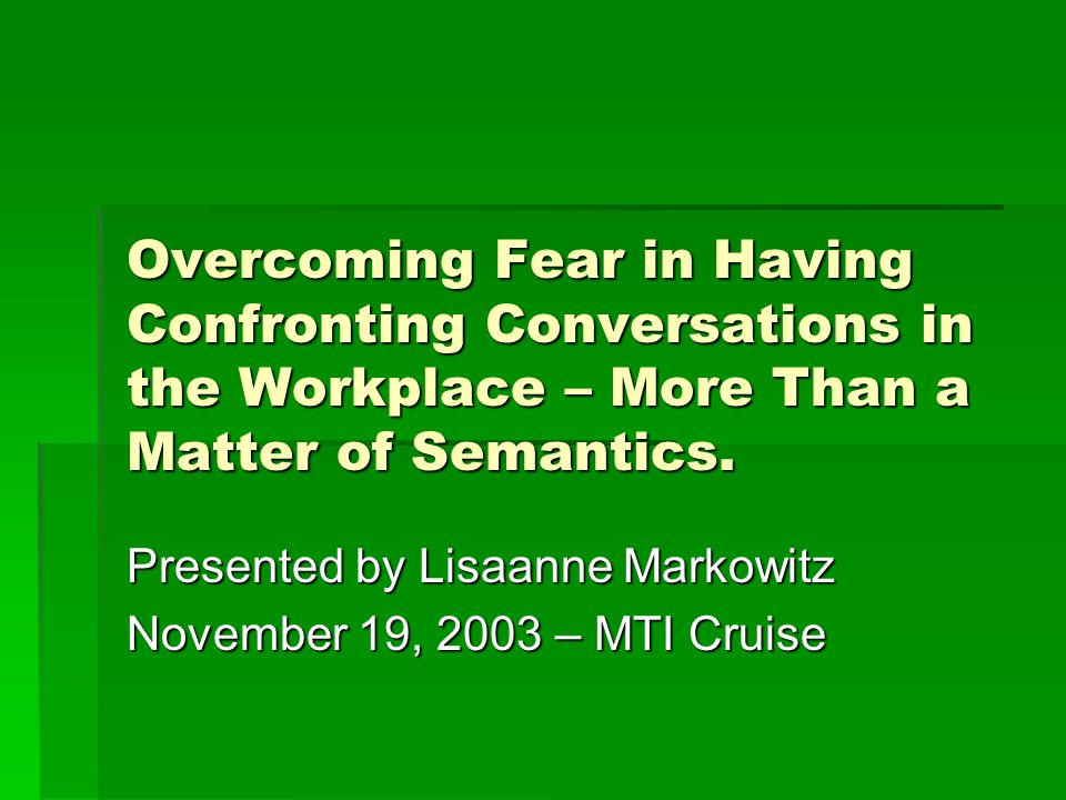 Overcoming Fear in Having Confronting Conversations in the Workplace – More Than a Matter of Semantics. Presented by Lisaanne Markowitz November 19, 2