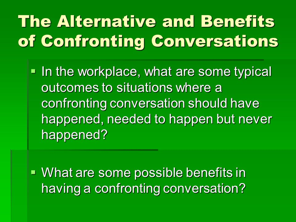 The Alternative and Benefits of Confronting Conversations  In the workplace, what are some typical outcomes to situations where a confronting conversation should have happened, needed to happen but never happened.