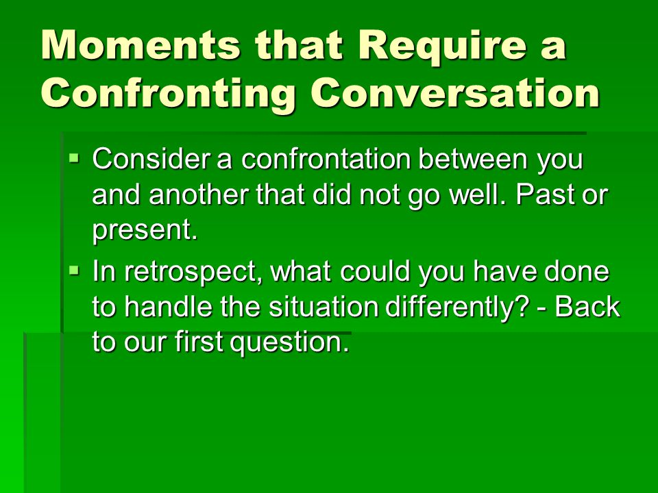 Moments that Require a Confronting Conversation  Consider a confrontation between you and another that did not go well. Past or present.  In retrosp