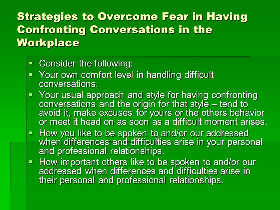 Strategies to Overcome Fear in Having Confronting Conversations in the Workplace  Consider the following:  Your own comfort level in handling difficult conversations.