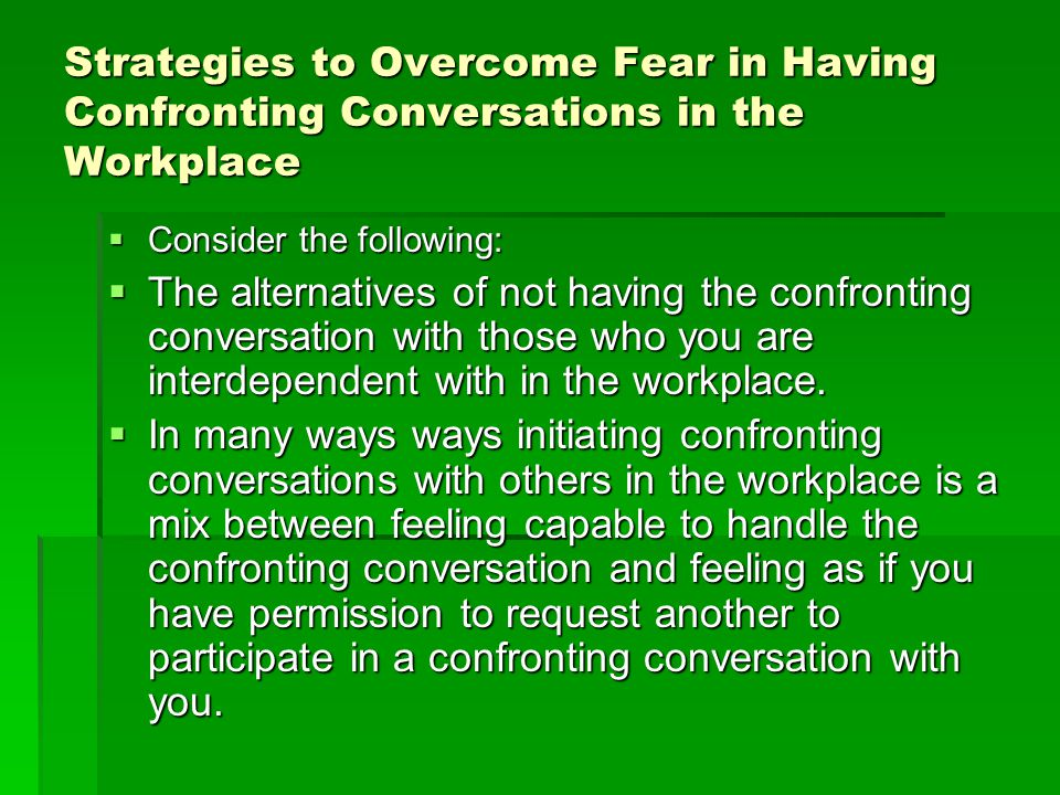 Strategies to Overcome Fear in Having Confronting Conversations in the Workplace  Consider the following:  The alternatives of not having the confro