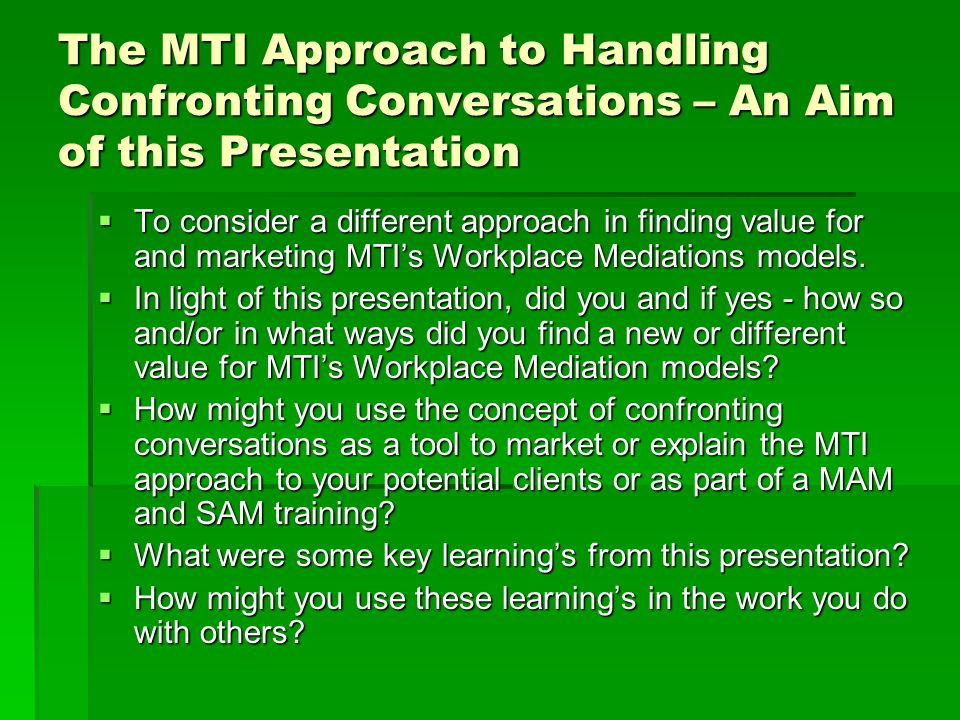 The MTI Approach to Handling Confronting Conversations – An Aim of this Presentation  To consider a different approach in finding value for and marke