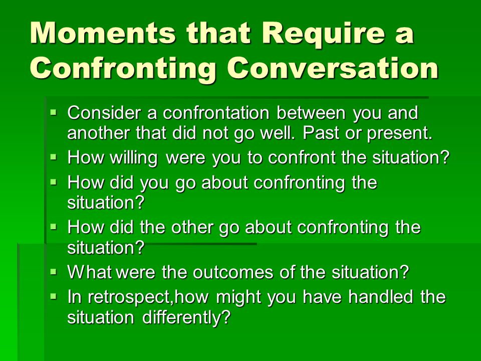 Moments that Require a Confronting Conversation  Consider a confrontation between you and another that did not go well. Past or present.  How willin