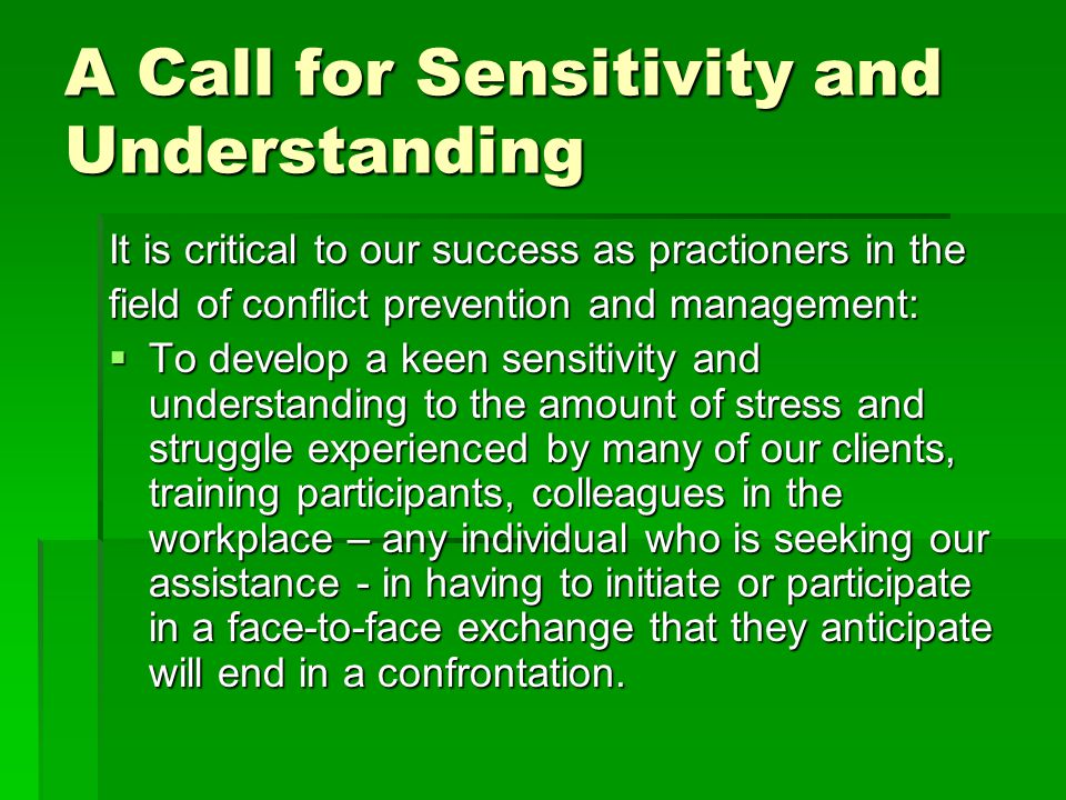 A Call for Sensitivity and Understanding It is critical to our success as practioners in the field of conflict prevention and management:  To develop a keen sensitivity and understanding to the amount of stress and struggle experienced by many of our clients, training participants, colleagues in the workplace – any individual who is seeking our assistance - in having to initiate or participate in a face-to-face exchange that they anticipate will end in a confrontation.