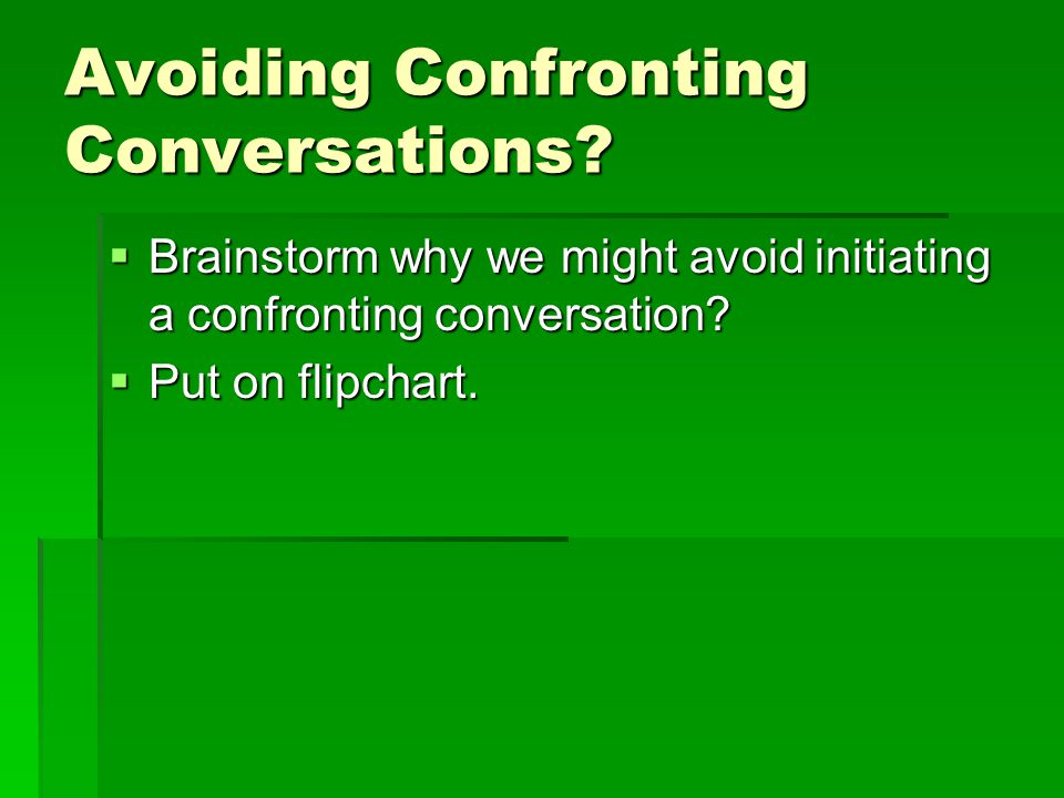 Avoiding Confronting Conversations?  Brainstorm why we might avoid initiating a confronting conversation?  Put on flipchart.