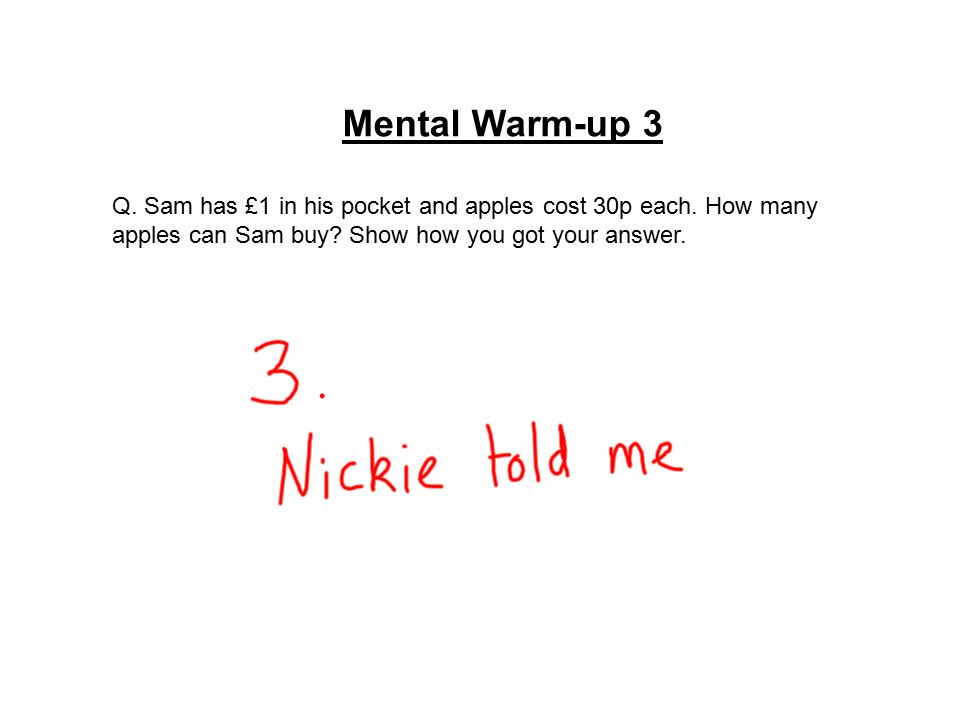 Mental Warm-up 3 Q. Sam has £1 in his pocket and apples cost 30p each. How many apples can Sam buy? Show how you got your answer.