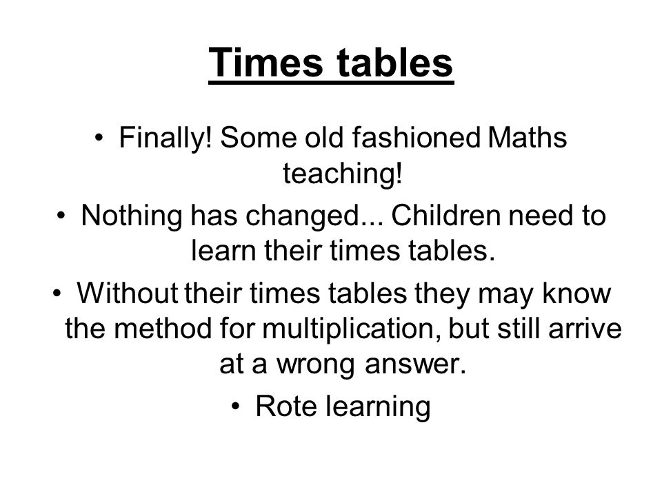 Times tables Finally! Some old fashioned Maths teaching! Nothing has changed... Children need to learn their times tables. Without their times tables