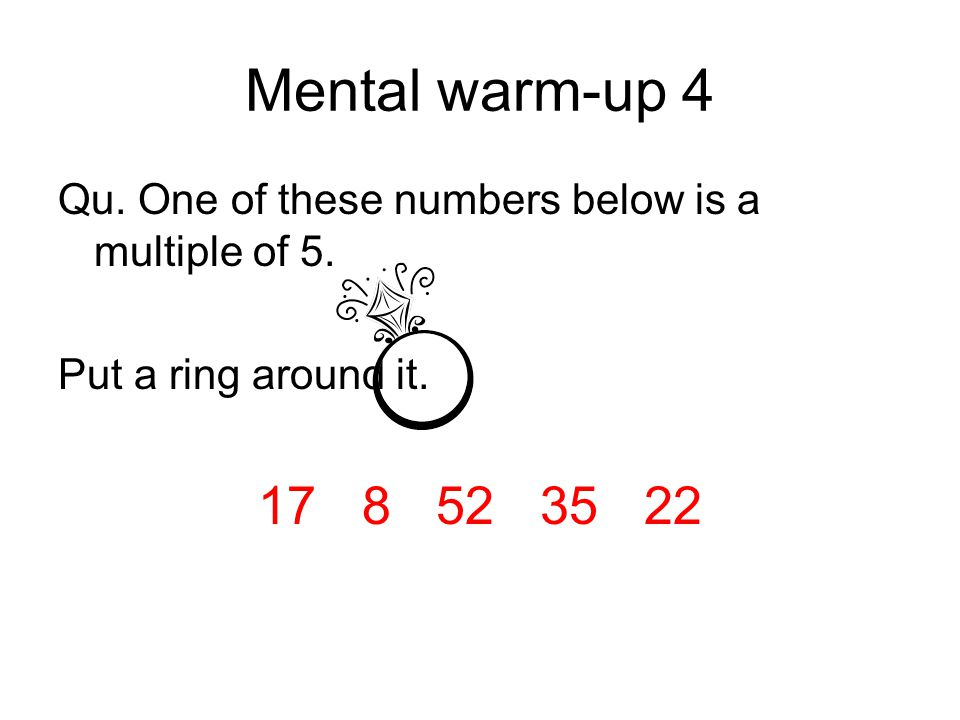 Qu. One of these numbers below is a multiple of 5. Put a ring around it. 17 8 52 35 22 Mental warm-up 4