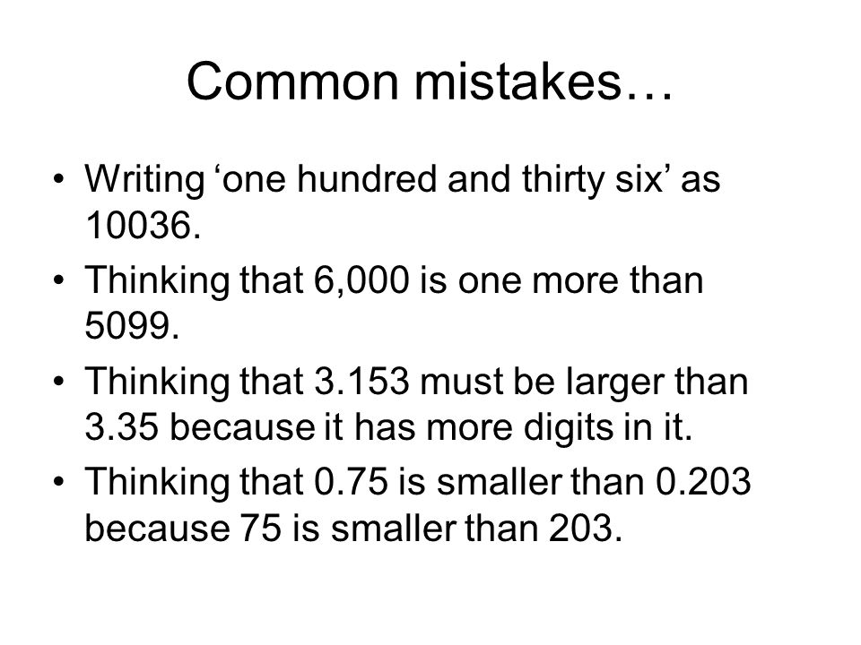 Common mistakes… Writing 'one hundred and thirty six' as 10036. Thinking that 6,000 is one more than 5099. Thinking that 3.153 must be larger than 3.3