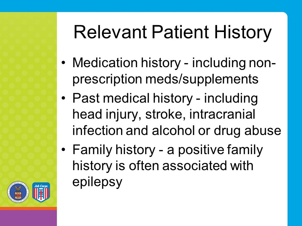 Relevant Patient History Medication history - including non- prescription meds/supplements Past medical history - including head injury, stroke, intracranial infection and alcohol or drug abuse Family history - a positive family history is often associated with epilepsy