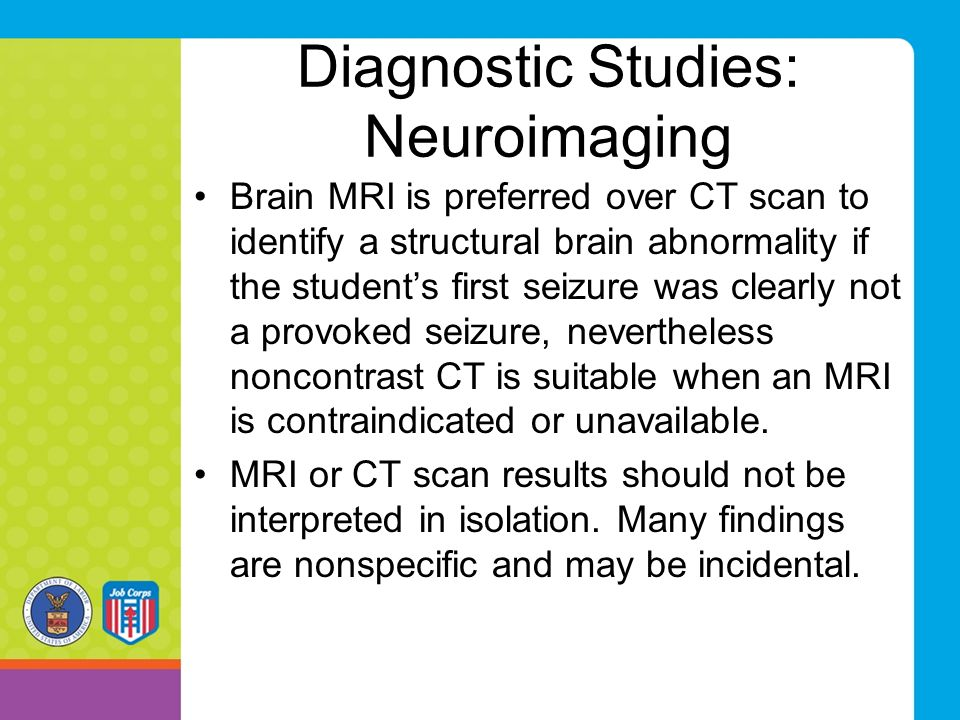 Diagnostic Studies: Neuroimaging Brain MRI is preferred over CT scan to identify a structural brain abnormality if the student's first seizure was clearly not a provoked seizure, nevertheless noncontrast CT is suitable when an MRI is contraindicated or unavailable.