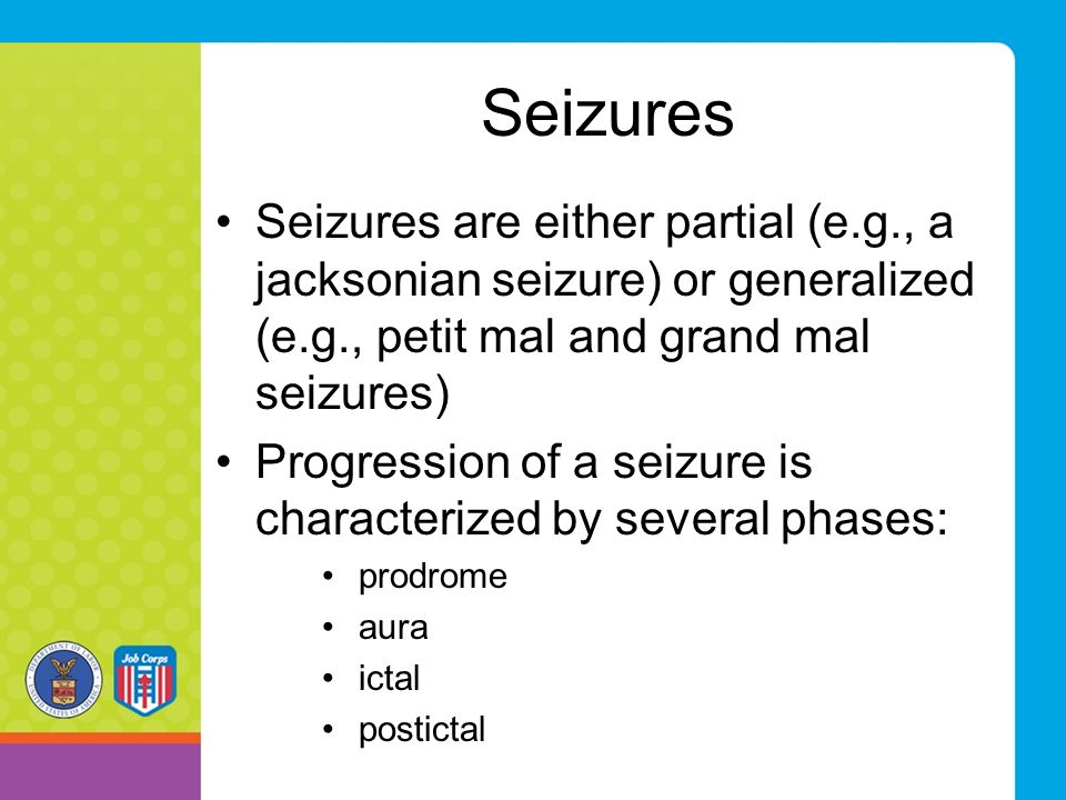 Seizures Seizures are either partial (e.g., a jacksonian seizure) or generalized (e.g., petit mal and grand mal seizures) Progression of a seizure is characterized by several phases: prodrome aura ictal postictal