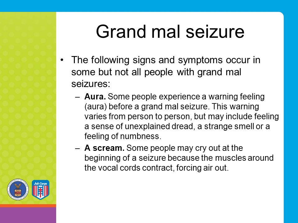 Grand mal seizure The following signs and symptoms occur in some but not all people with grand mal seizures: –Aura.
