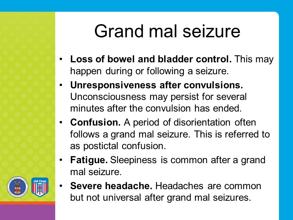Grand mal seizure Loss of bowel and bladder control. This may happen during or following a seizure. Unresponsiveness after convulsions. Unconsciousnes