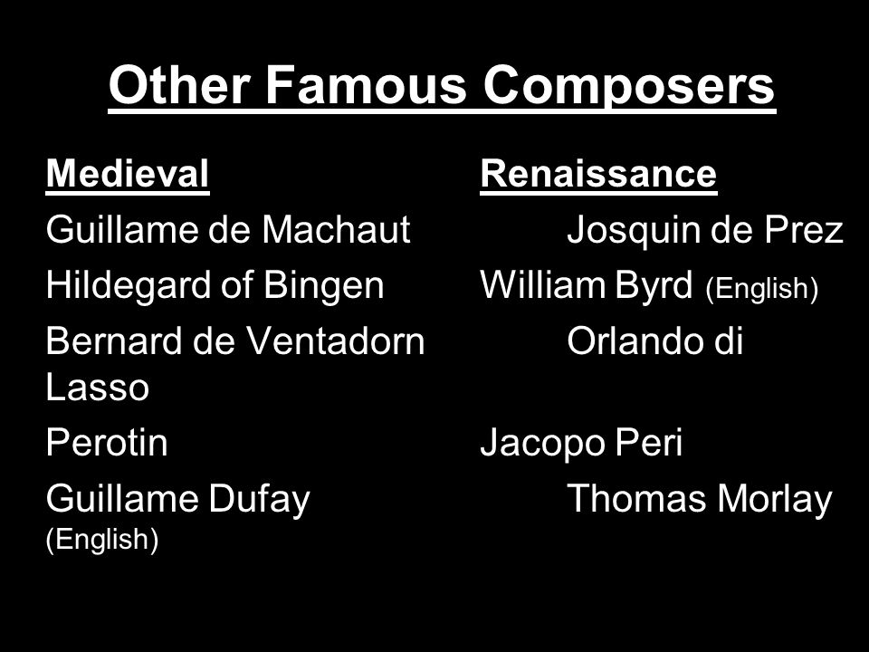 Other Famous Composers MedievalRenaissance Guillame de MachautJosquin de Prez Hildegard of BingenWilliam Byrd (English) Bernard de VentadornOrlando di Lasso PerotinJacopo Peri Guillame DufayThomas Morlay (English)