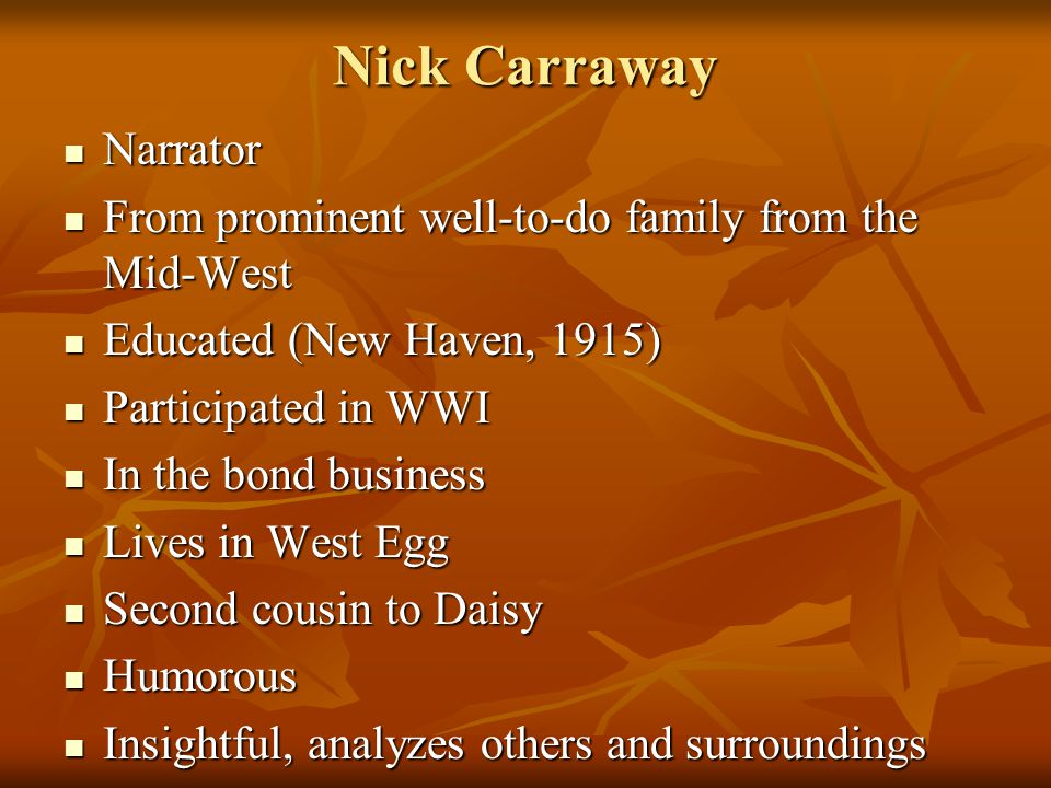 Nick Carraway Narrator Narrator From prominent well-to-do family from the Mid-West From prominent well-to-do family from the Mid-West Educated (New Haven, 1915) Educated (New Haven, 1915) Participated in WWI Participated in WWI In the bond business In the bond business Lives in West Egg Lives in West Egg Second cousin to Daisy Second cousin to Daisy Humorous Humorous Insightful, analyzes others and surroundings Insightful, analyzes others and surroundings