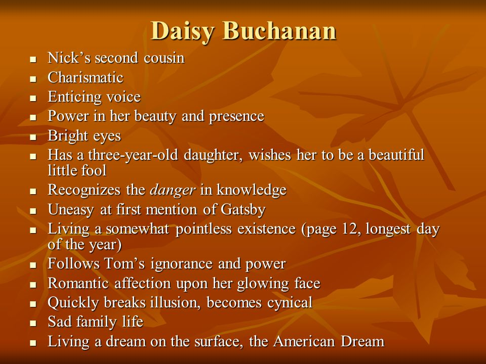 Daisy Buchanan Nick's second cousin Nick's second cousin Charismatic Charismatic Enticing voice Enticing voice Power in her beauty and presence Power in her beauty and presence Bright eyes Bright eyes Has a three-year-old daughter, wishes her to be a beautiful little fool Has a three-year-old daughter, wishes her to be a beautiful little fool Recognizes the danger in knowledge Recognizes the danger in knowledge Uneasy at first mention of Gatsby Uneasy at first mention of Gatsby Living a somewhat pointless existence (page 12, longest day of the year) Living a somewhat pointless existence (page 12, longest day of the year) Follows Tom's ignorance and power Follows Tom's ignorance and power Romantic affection upon her glowing face Romantic affection upon her glowing face Quickly breaks illusion, becomes cynical Quickly breaks illusion, becomes cynical Sad family life Sad family life Living a dream on the surface, the American Dream Living a dream on the surface, the American Dream