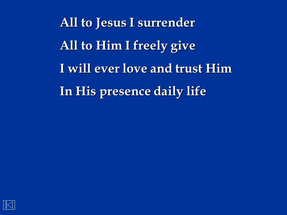 All to Jesus I surrender All to Him I freely give I will ever love and trust Him In His presence daily life