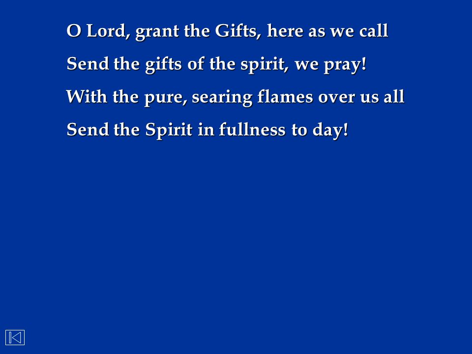 O Lord, grant the Gifts, here as we call Send the gifts of the spirit, we pray! With the pure, searing flames over us all Send the Spirit in fullness