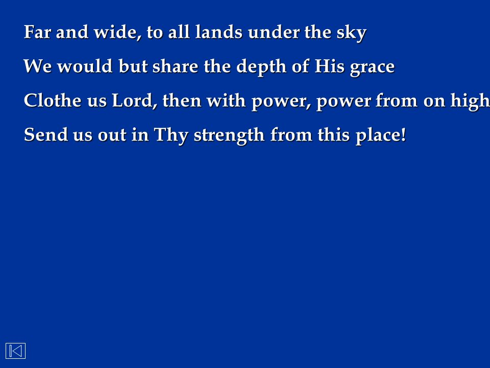 Far and wide, to all lands under the sky We would but share the depth of His grace Clothe us Lord, then with power, power from on high Send us out in