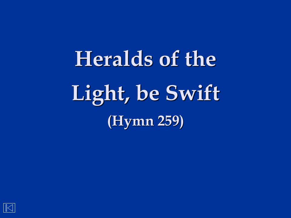 Heralds of the Light, be Swift (Hymn 259)