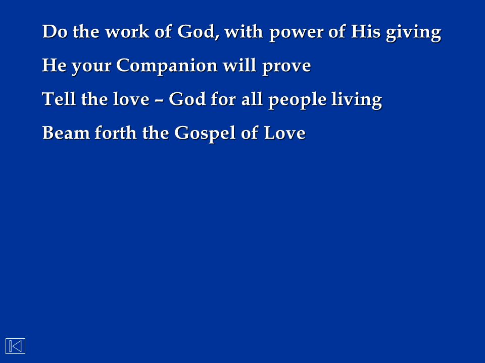 Do the work of God, with power of His giving He your Companion will prove Tell the love – God for all people living Beam forth the Gospel of Love