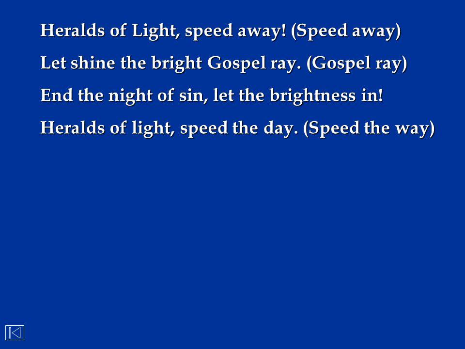 Heralds of Light, speed away! (Speed away) Let shine the bright Gospel ray. (Gospel ray) End the night of sin, let the brightness in! Heralds of light