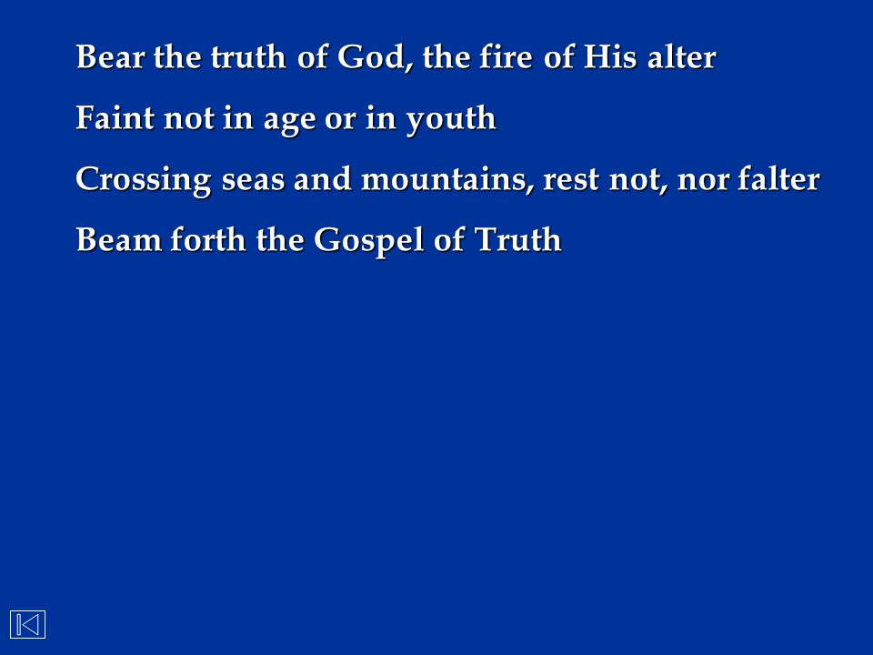 Bear the truth of God, the fire of His alter Faint not in age or in youth Crossing seas and mountains, rest not, nor falter Beam forth the Gospel of T