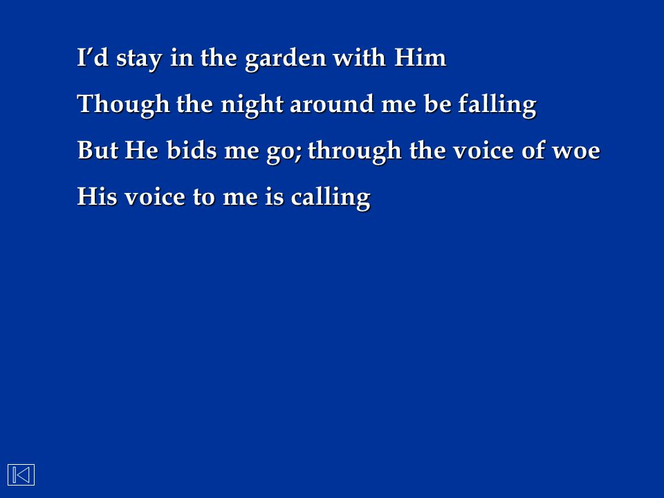 I'd stay in the garden with Him Though the night around me be falling But He bids me go; through the voice of woe His voice to me is calling