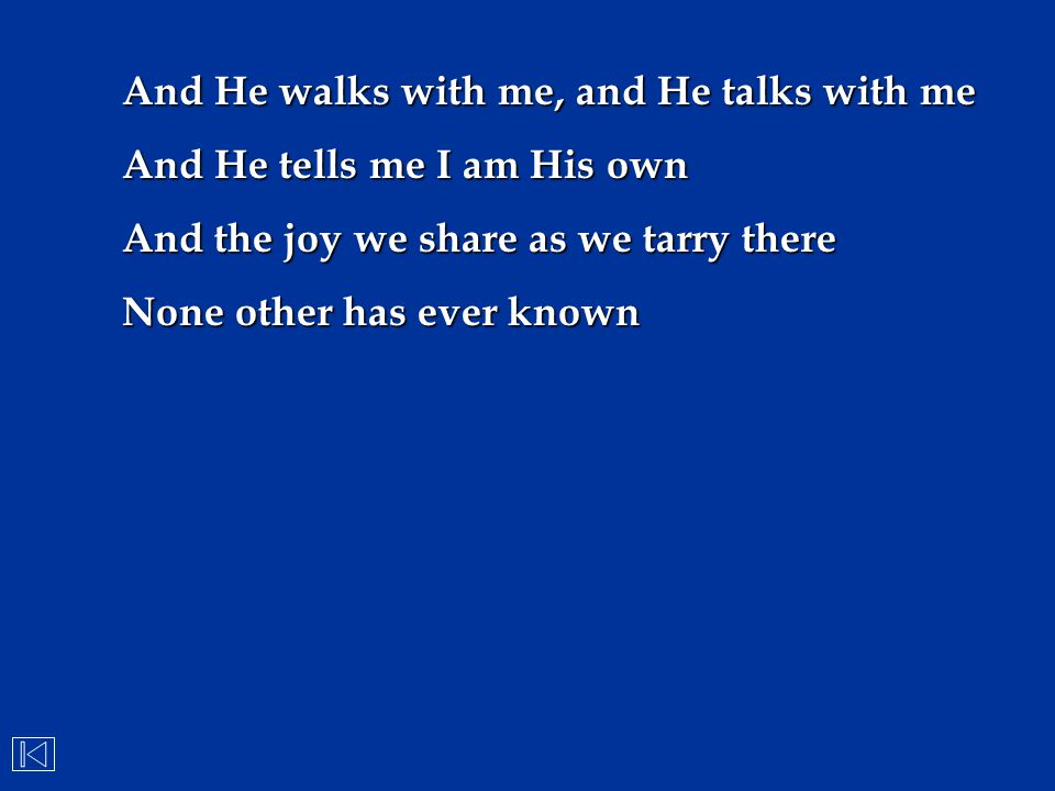 And He walks with me, and He talks with me And He tells me I am His own And the joy we share as we tarry there None other has ever known