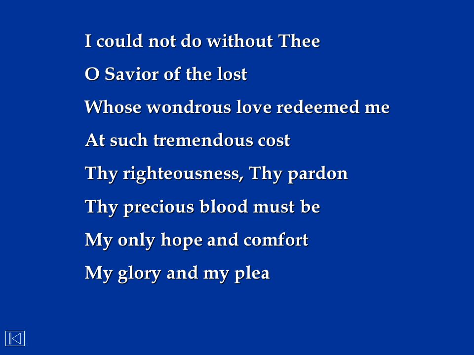 I could not do without Thee O Savior of the lost Whose wondrous love redeemed me At such tremendous cost Thy righteousness, Thy pardon Thy precious bl