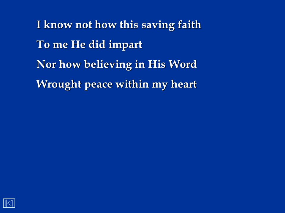 I know not how this saving faith To me He did impart Nor how believing in His Word Wrought peace within my heart