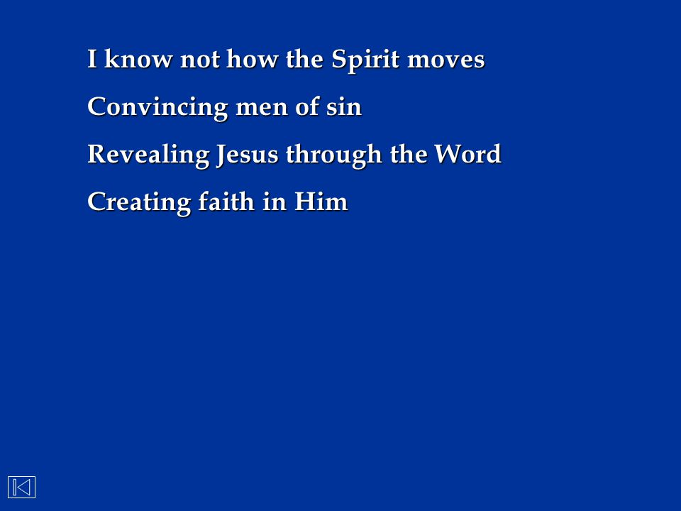 I know not how the Spirit moves Convincing men of sin Revealing Jesus through the Word Creating faith in Him