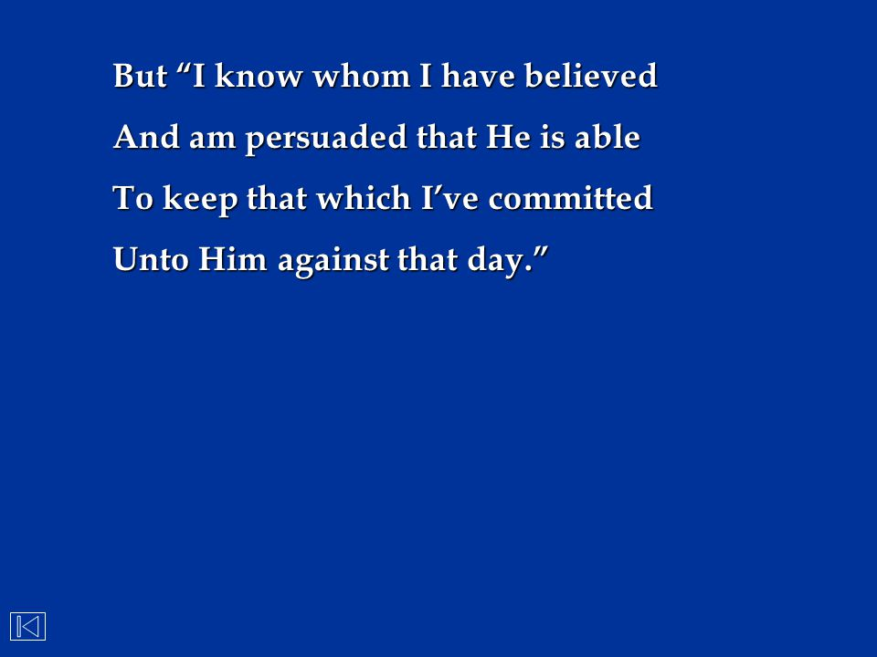 """But """"I know whom I have believed And am persuaded that He is able To keep that which I've committed Unto Him against that day."""""""
