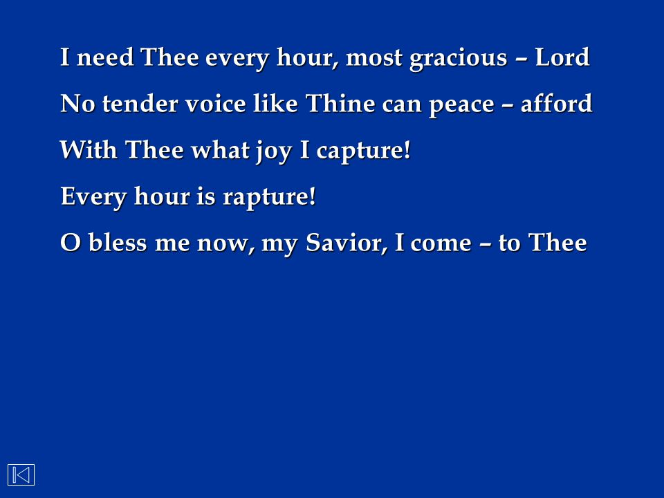 I need Thee every hour, most gracious – Lord No tender voice like Thine can peace – afford With Thee what joy I capture! Every hour is rapture! O bles