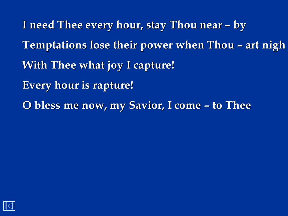 I need Thee every hour, stay Thou near – by Temptations lose their power when Thou – art nigh With Thee what joy I capture! Every hour is rapture! O b