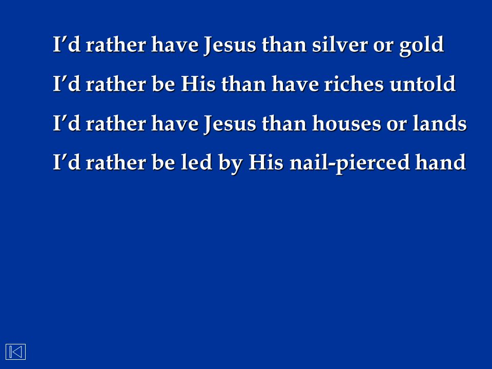 I'd rather have Jesus than silver or gold I'd rather be His than have riches untold I'd rather have Jesus than houses or lands I'd rather be led by Hi