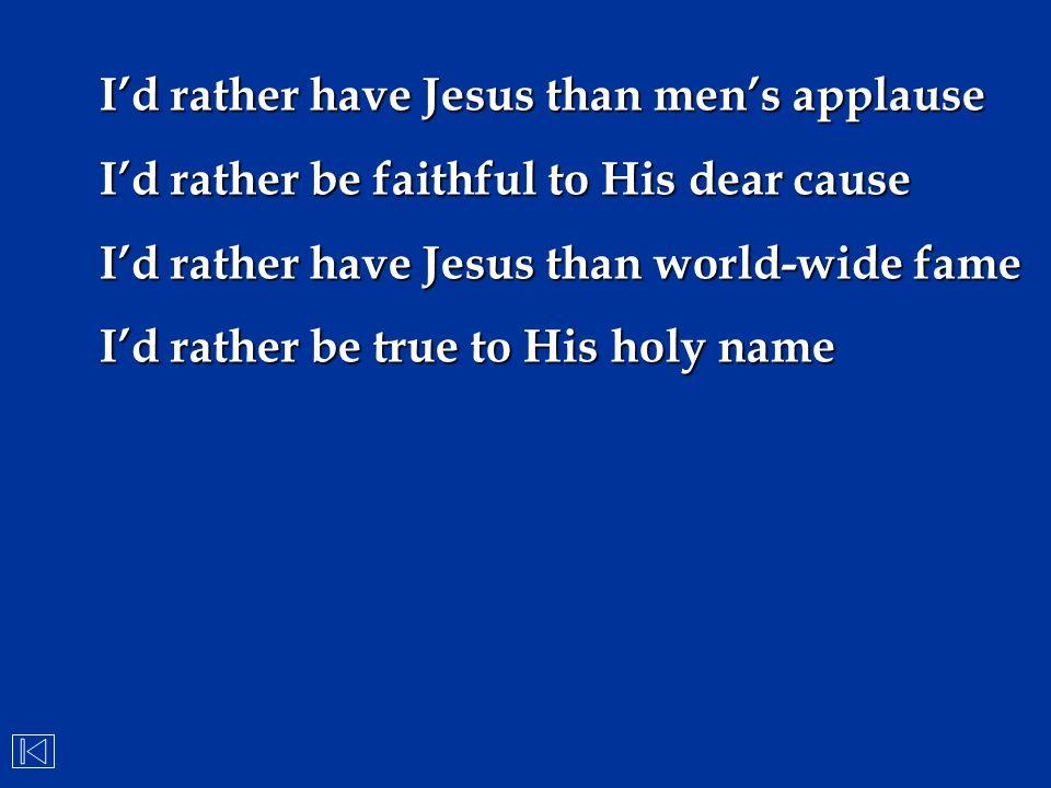 I'd rather have Jesus than men's applause I'd rather be faithful to His dear cause I'd rather have Jesus than world-wide fame I'd rather be true to Hi