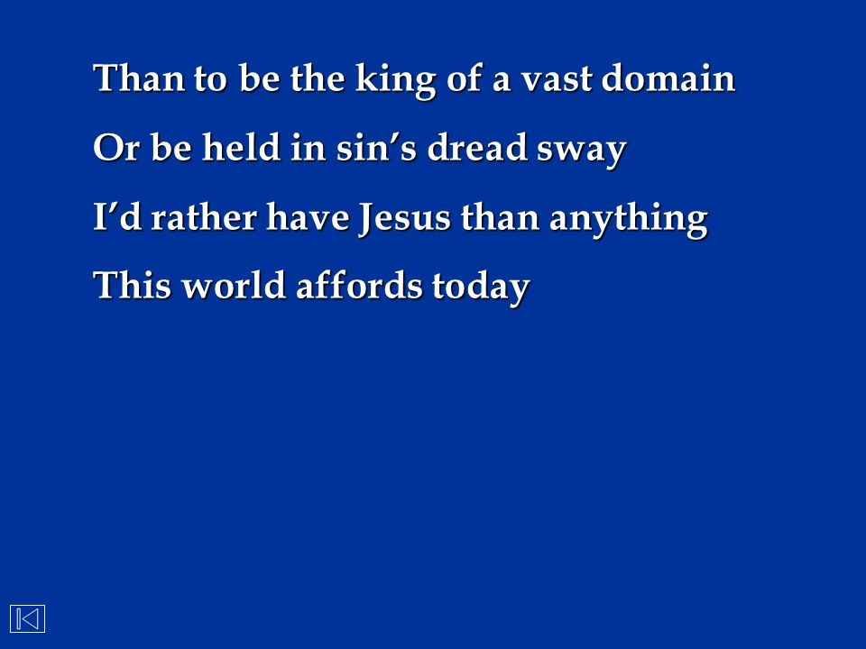 Than to be the king of a vast domain Or be held in sin's dread sway I'd rather have Jesus than anything This world affords today