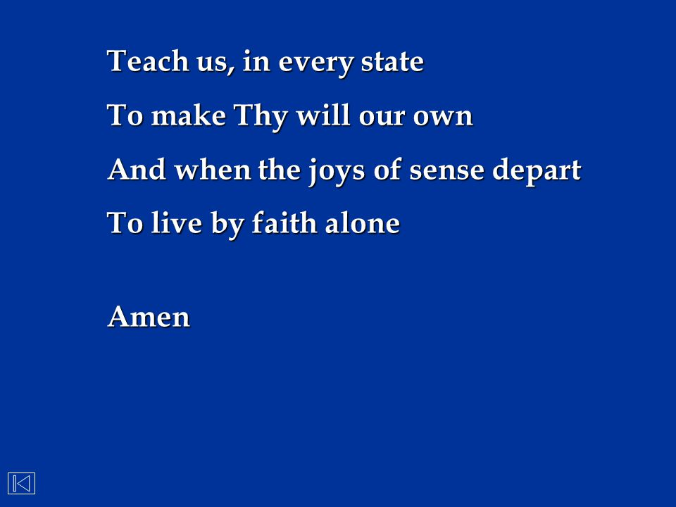 Teach us, in every state To make Thy will our own And when the joys of sense depart To live by faith alone Amen