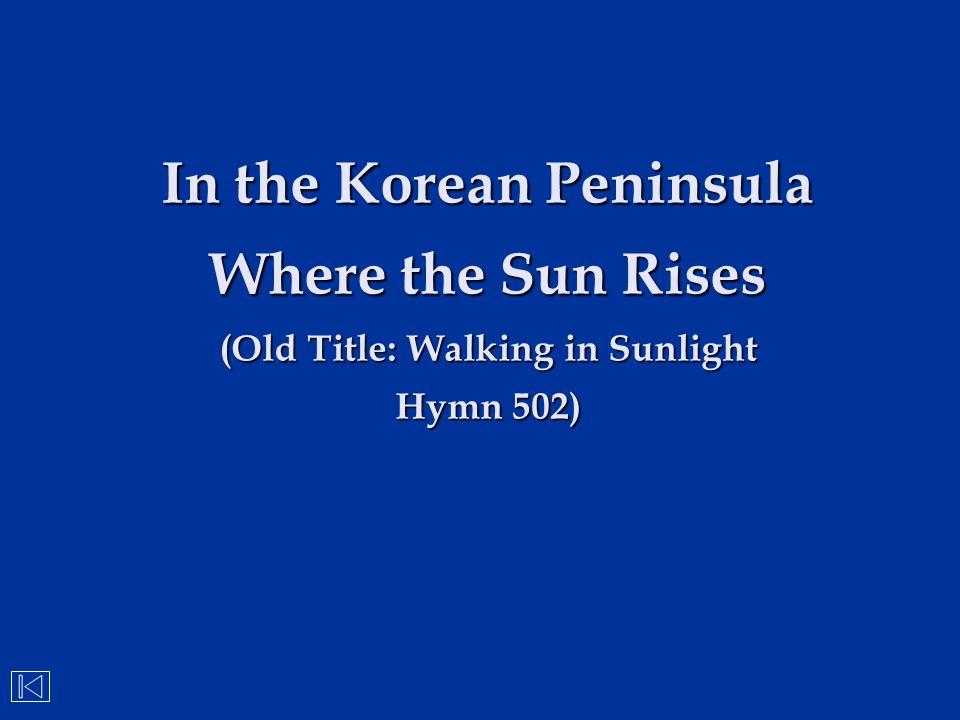In the Korean Peninsula Where the Sun Rises (Old Title: Walking in Sunlight Hymn 502)
