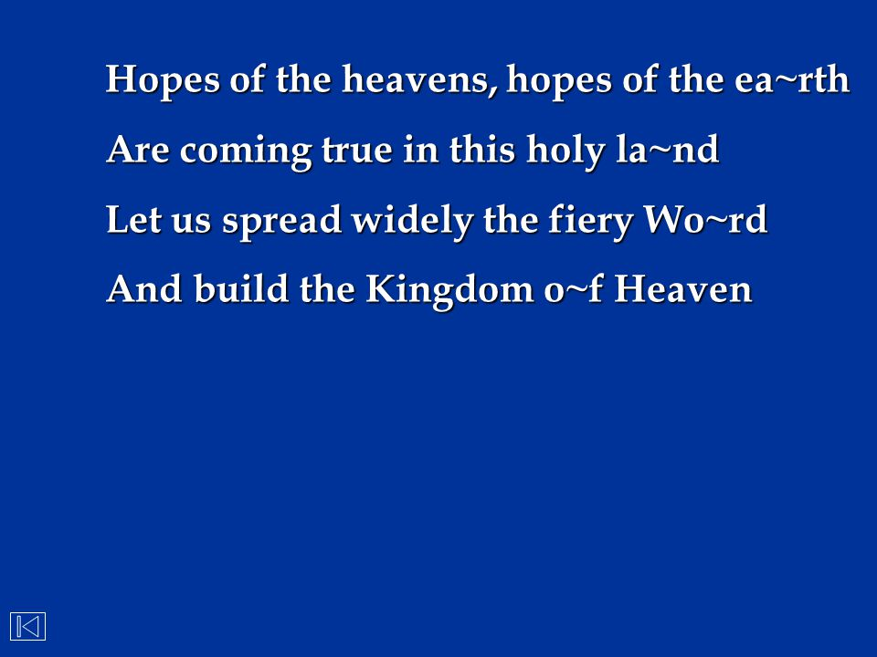 Hopes of the heavens, hopes of the ea~rth Are coming true in this holy la~nd Let us spread widely the fiery Wo~rd And build the Kingdom o~f Heaven
