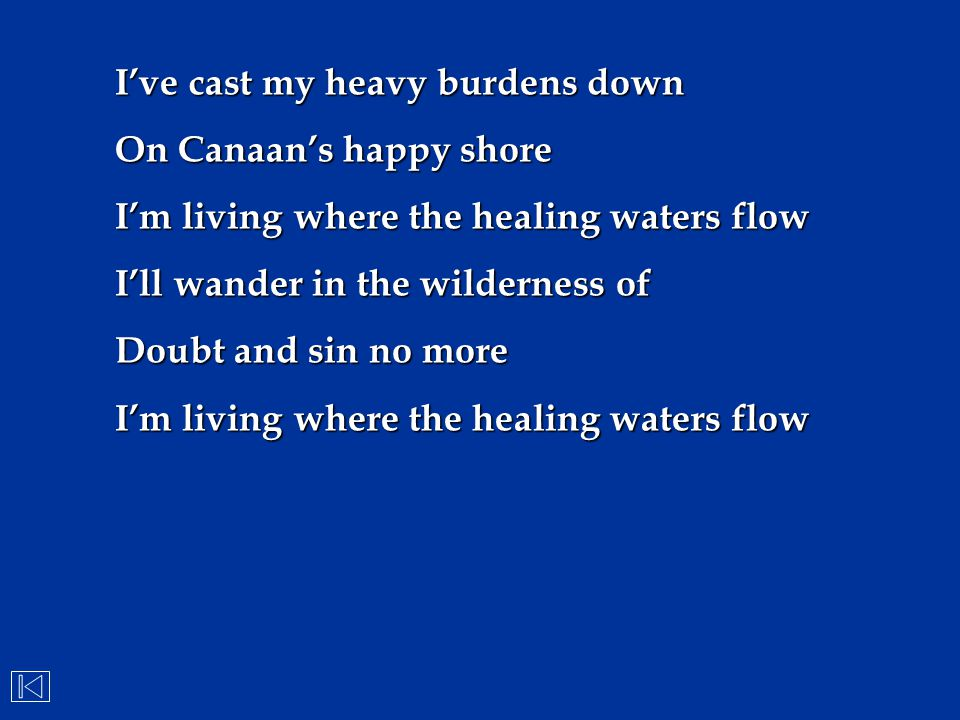 I've cast my heavy burdens down On Canaan's happy shore I'm living where the healing waters flow I'll wander in the wilderness of Doubt and sin no mor
