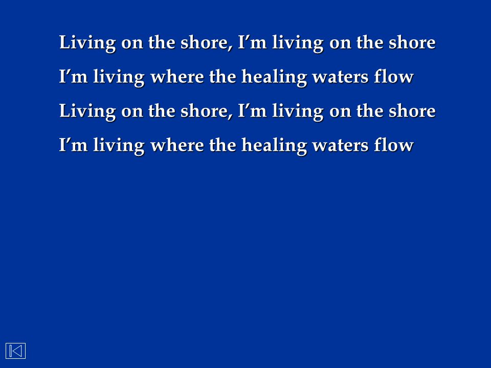 Living on the shore, I'm living on the shore I'm living where the healing waters flow Living on the shore, I'm living on the shore I'm living where th