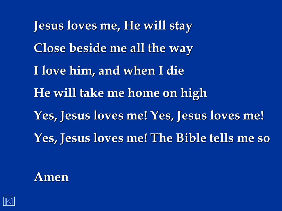 Jesus loves me, He will stay Close beside me all the way I love him, and when I die He will take me home on high Yes, Jesus loves me! Yes, Jesus loves