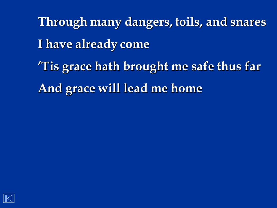 Through many dangers, toils, and snares I have already come 'Tis grace hath brought me safe thus far And grace will lead me home