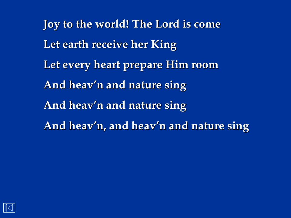 Joy to the world! The Lord is come Let earth receive her King Let every heart prepare Him room And heav'n and nature sing And heav'n, and heav'n and n