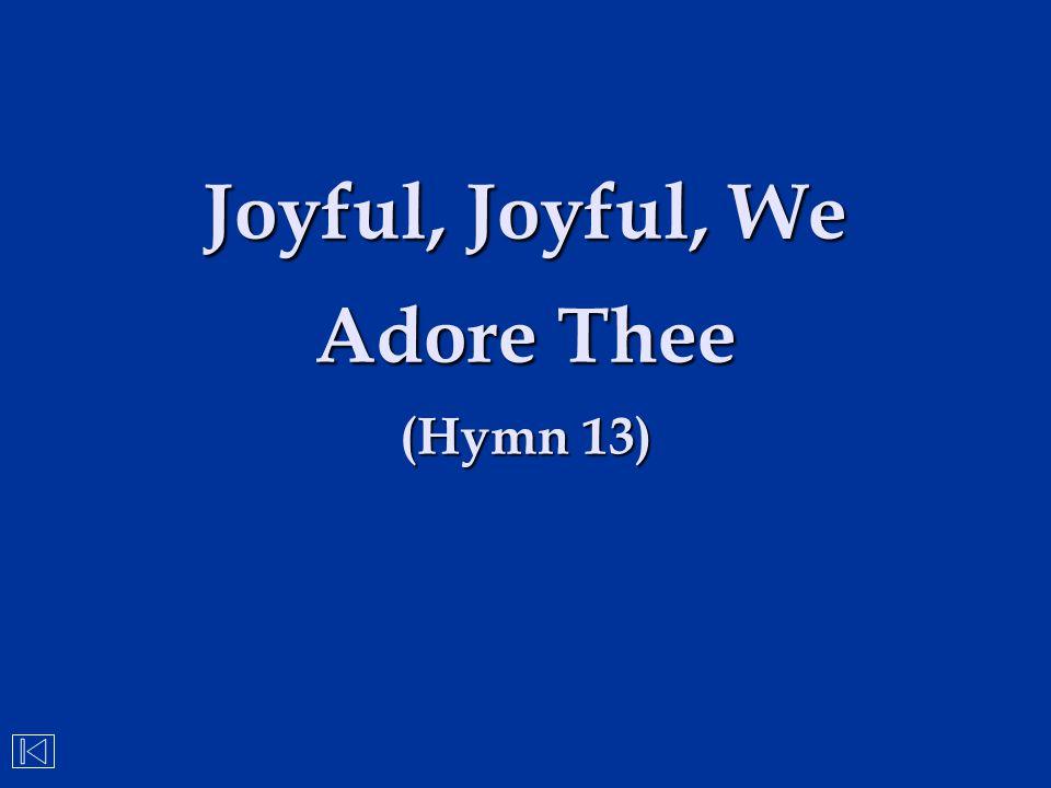 Joyful, Joyful, We Adore Thee (Hymn 13)