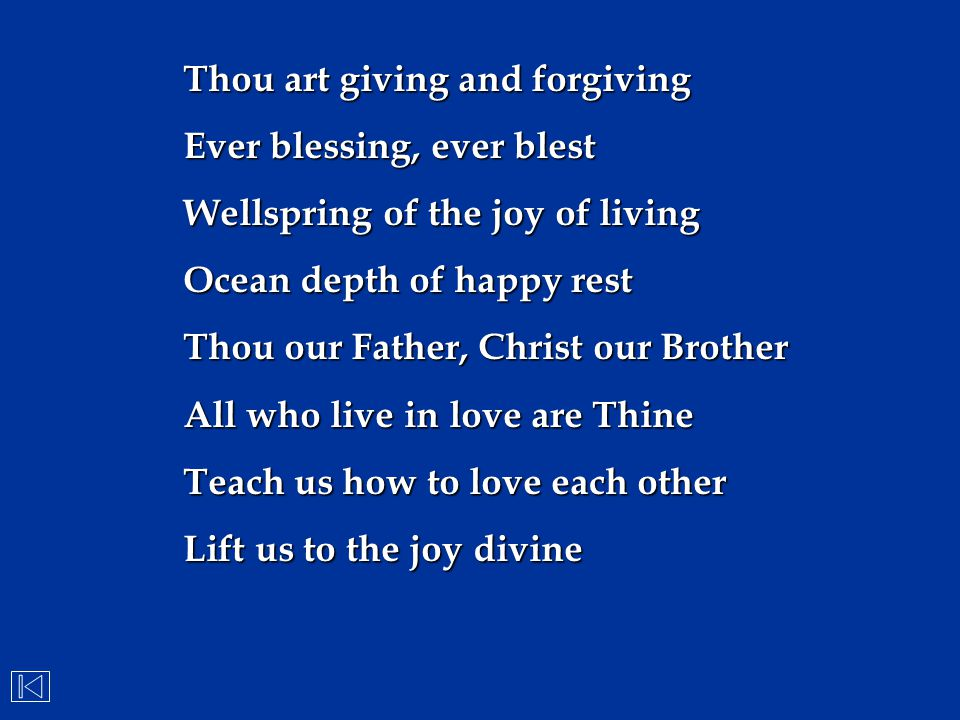 Thou art giving and forgiving Ever blessing, ever blest Wellspring of the joy of living Ocean depth of happy rest Thou our Father, Christ our Brother