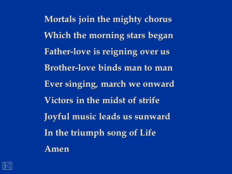 Mortals join the mighty chorus Which the morning stars began Father-love is reigning over us Brother-love binds man to man Ever singing, march we onwa